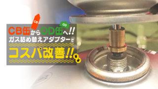 CB缶からOD缶缶へ!! ガス詰め替えアダプターでコスパ改善!!